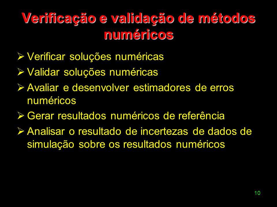10 Verificação e validação de métodos numéricos Verificar soluções numéricas Validar soluções numéricas Avaliar e desenvolver estimadores de erros num