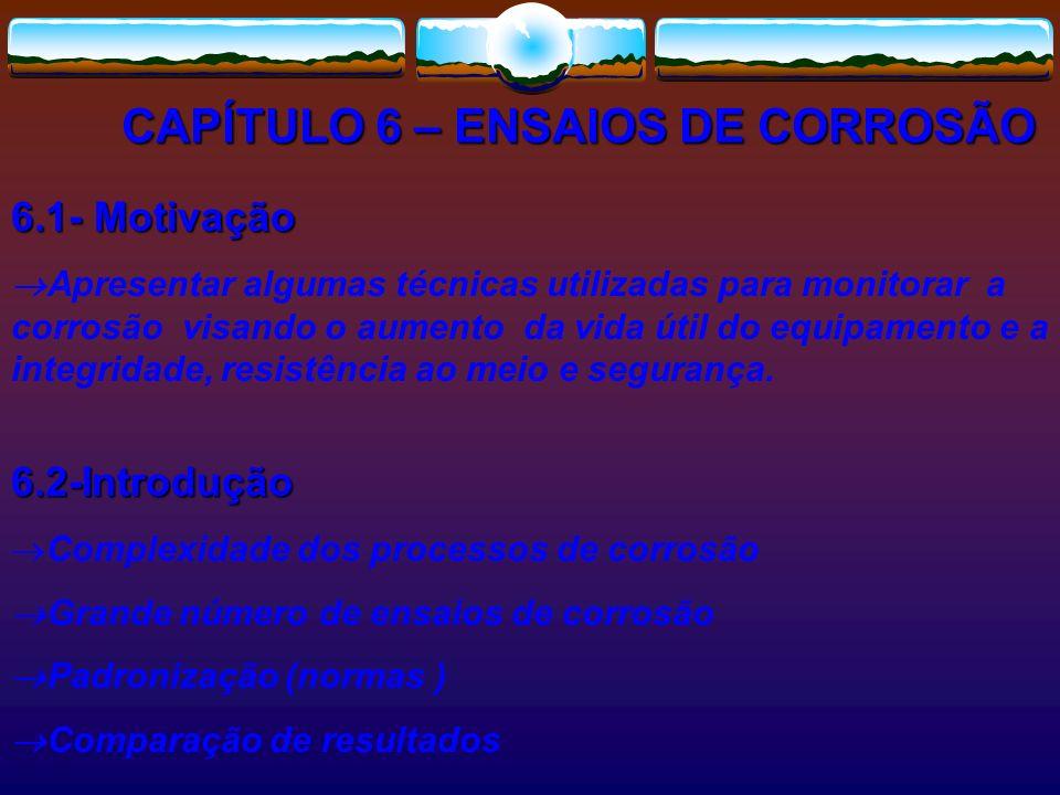 CAPÍTULO 6 – ENSAIOS DE CORROSÃO 6.1- Motivação Apresentar algumas técnicas utilizadas para monitorar a corrosão visando o aumento da vida útil do equ