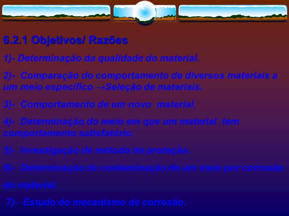 6.2.1 Objetivos/ Razões 1)- Determinação da qualidade do material. 2)- Comparação do comportamento de diversos materiais a um meio específico Seleção