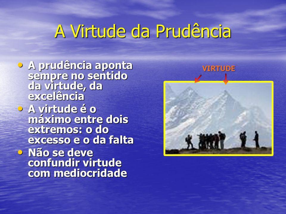A Virtude da Prudência A prudência aponta sempre no sentido da virtude, da excelência A prudência aponta sempre no sentido da virtude, da excelência A