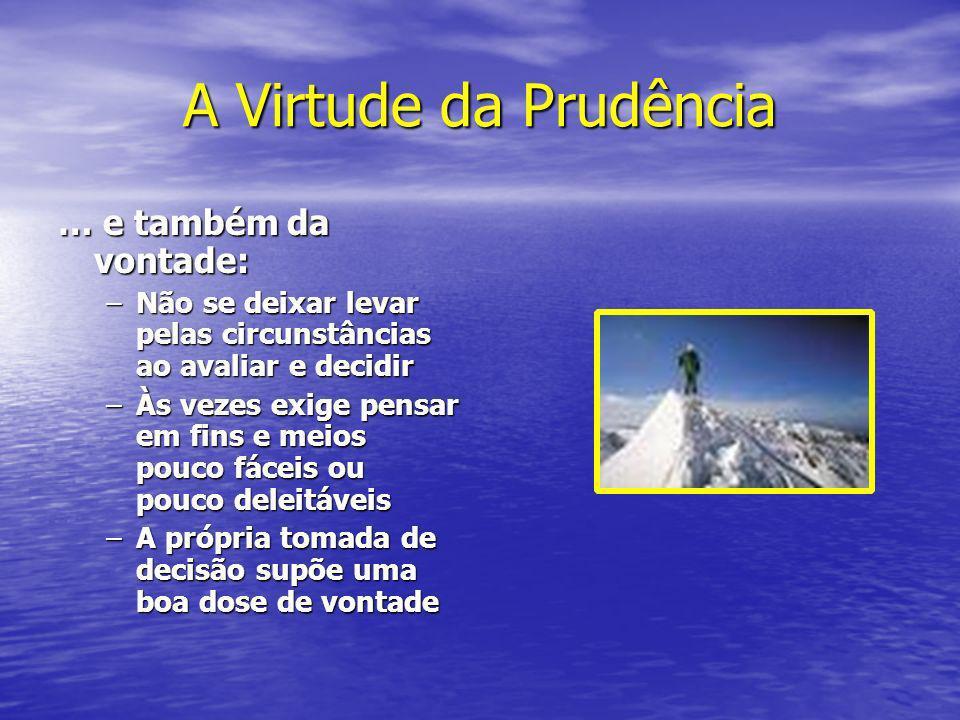 A Virtude da Prudência … e também da vontade: –Não se deixar levar pelas circunstâncias ao avaliar e decidir –Às vezes exige pensar em fins e meios po