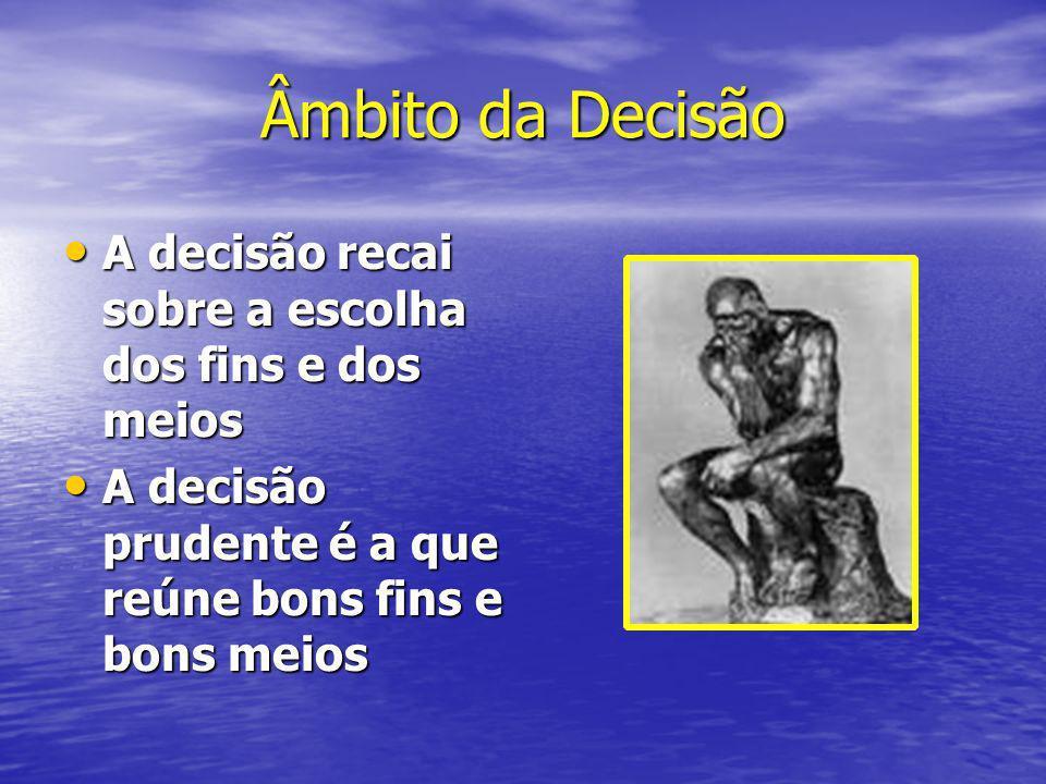 Âmbito da Decisão A decisão recai sobre a escolha dos fins e dos meios A decisão recai sobre a escolha dos fins e dos meios A decisão prudente é a que