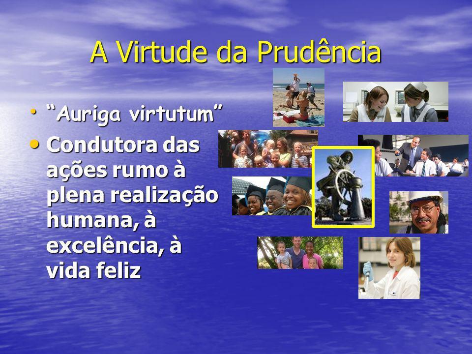 A Virtude da Prudência Auriga virtutum Auriga virtutum Condutora das ações rumo à plena realização humana, à excelência, à vida feliz Condutora das aç