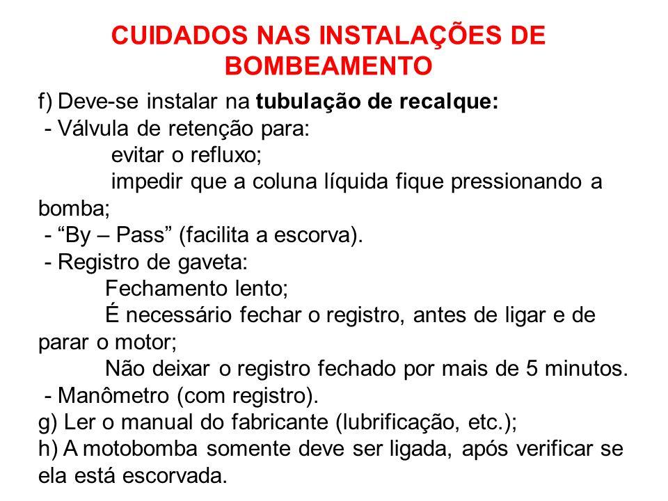 f) Deve-se instalar na tubulação de recalque: - Válvula de retenção para: evitar o refluxo; impedir que a coluna líquida fique pressionando a bomba; - By – Pass (facilita a escorva).