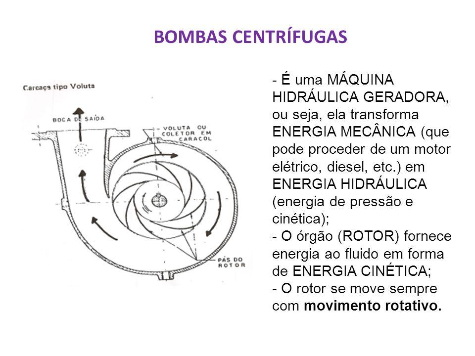 BOMBAS CENTRÍFUGAS - É uma MÁQUINA HIDRÁULICA GERADORA, ou seja, ela transforma ENERGIA MECÂNICA (que pode proceder de um motor elétrico, diesel, etc.) em ENERGIA HIDRÁULICA (energia de pressão e cinética); - O órgão (ROTOR) fornece energia ao fluido em forma de ENERGIA CINÉTICA; - O rotor se move sempre com movimento rotativo.