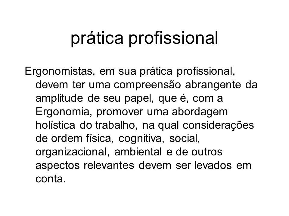 prática profissional Ergonomistas, em sua prática profissional, devem ter uma compreensão abrangente da amplitude de seu papel, que é, com a Ergonomia