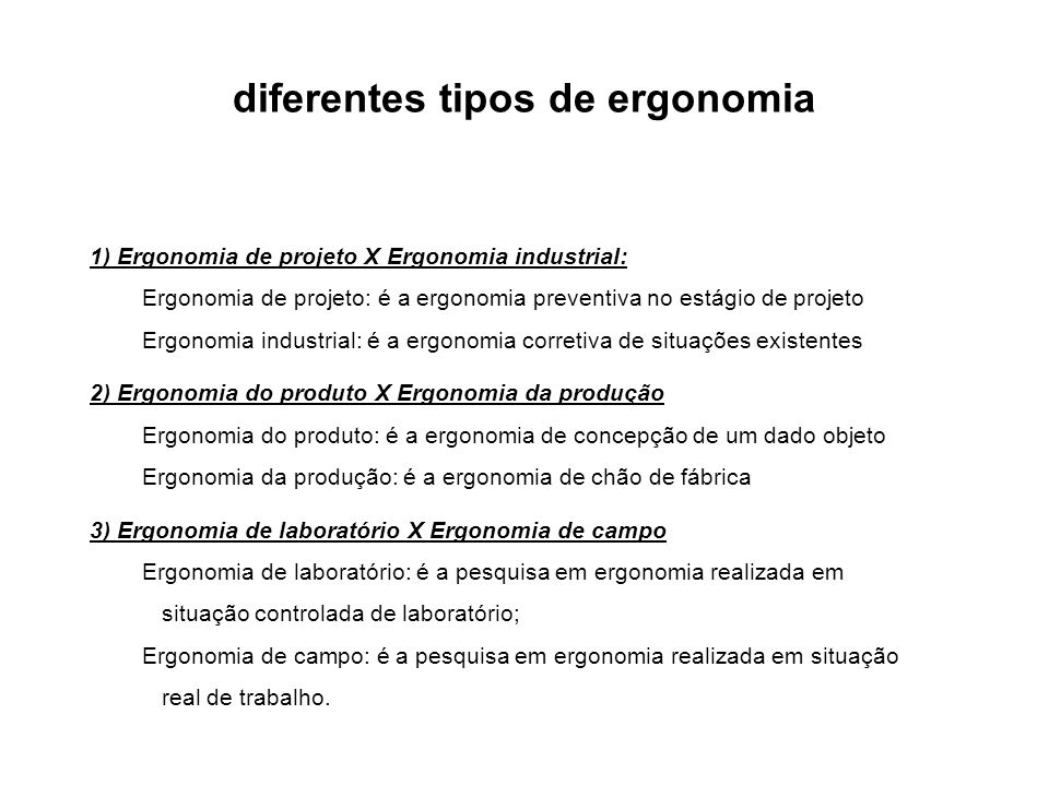 diferentes tipos de ergonomia 1) Ergonomia de projeto X Ergonomia industrial: Ergonomia de projeto: é a ergonomia preventiva no estágio de projeto Erg