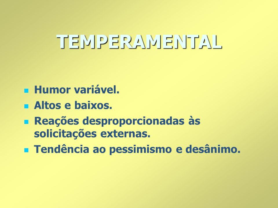 TEMPERAMENTAL Humor variável. Altos e baixos. Reações desproporcionadas às solicitações externas. Tendência ao pessimismo e desânimo.