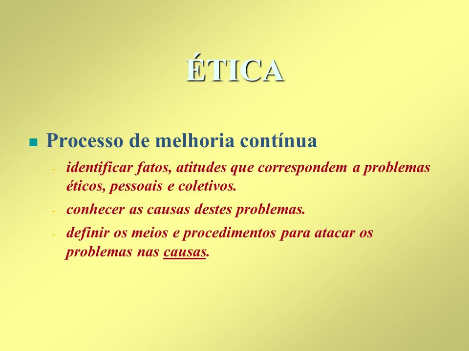ÉTICA n n Processo de melhoria contínua - - identificar fatos, atitudes que correspondem a problemas éticos, pessoais e coletivos. - - conhecer as cau