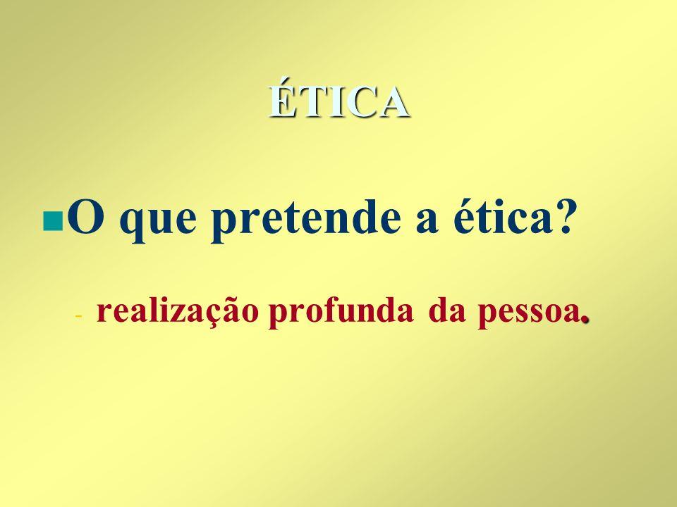 ÉTICA n n O que pretende a ética? -. - realização profunda da pessoa.