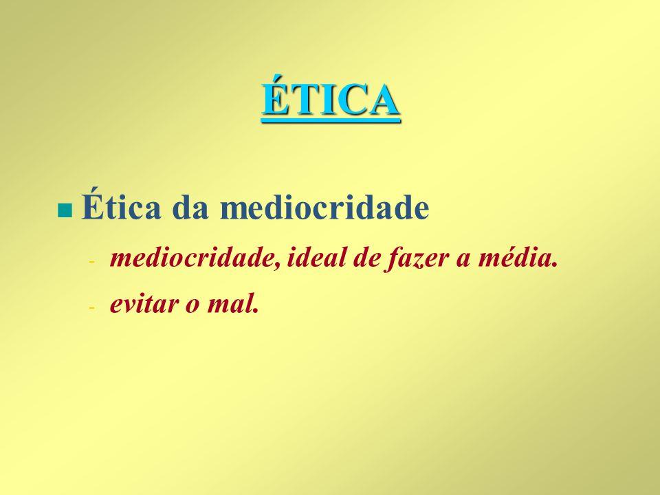 ÉTICA n n Ética da mediocridade - - mediocridade, ideal de fazer a média. - - evitar o mal.
