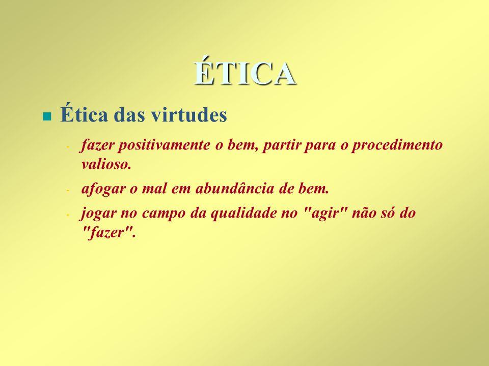 ÉTICA n n Ética das virtudes - - fazer positivamente o bem, partir para o procedimento valioso. - - afogar o mal em abundância de bem. - - jogar no ca