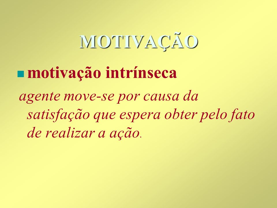 MOTIVAÇÃO n n motivação intrínseca agente move-se por causa da satisfação que espera obter pelo fato de realizar a ação.