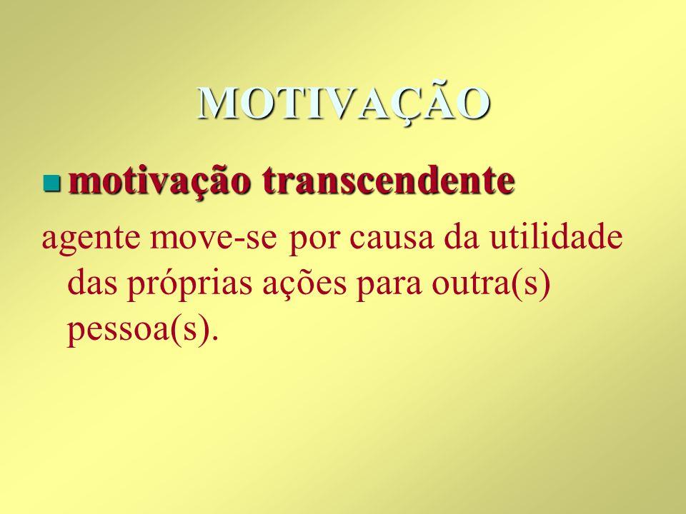MOTIVAÇÃO n motivação transcendente agente move-se por causa da utilidade das próprias ações para outra(s) pessoa(s).
