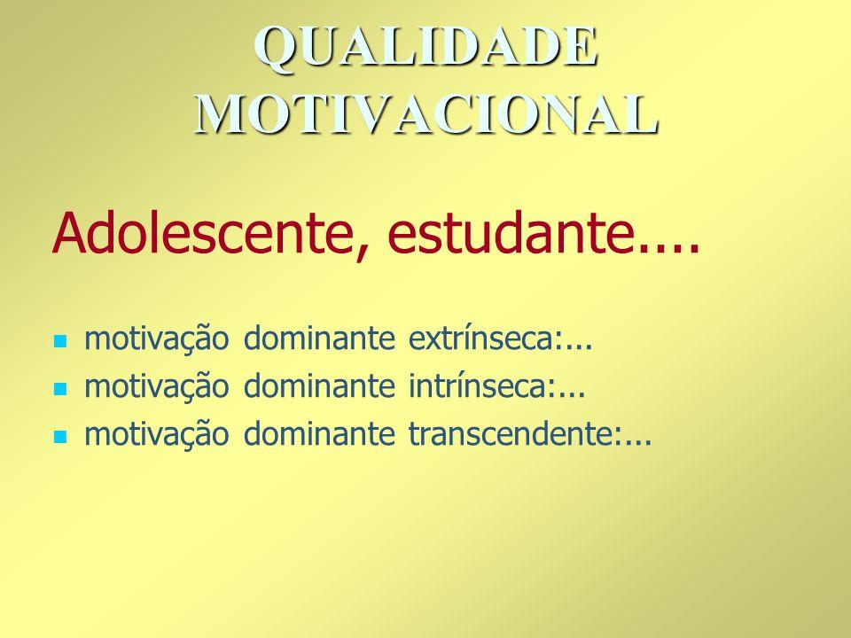 QUALIDADE MOTIVACIONAL motivação dominante extrínseca:... motivação dominante intrínseca:... motivação dominante transcendente:... Adolescente, estuda