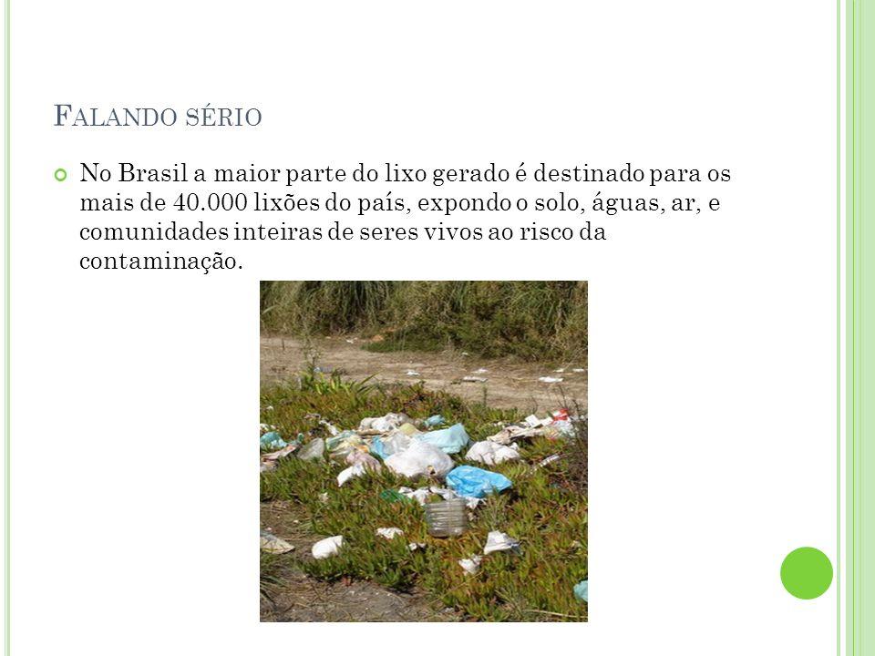 F ALANDO SÉRIO No Brasil a maior parte do lixo gerado é destinado para os mais de 40.000 lixões do país, expondo o solo, águas, ar, e comunidades inte