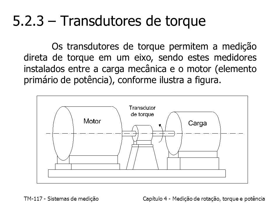 TM-117 - Sistemas de mediçãoCapítulo 4 - Medição de rotação, torque e potência 5.2.3 – Transdutores de torque Os transdutores de torque permitem a med