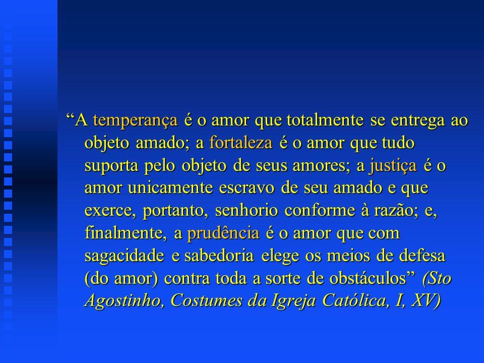 A temperança é o amor que totalmente se entrega ao objeto amado; a fortaleza é o amor que tudo suporta pelo objeto de seus amores; a justiça é o amor