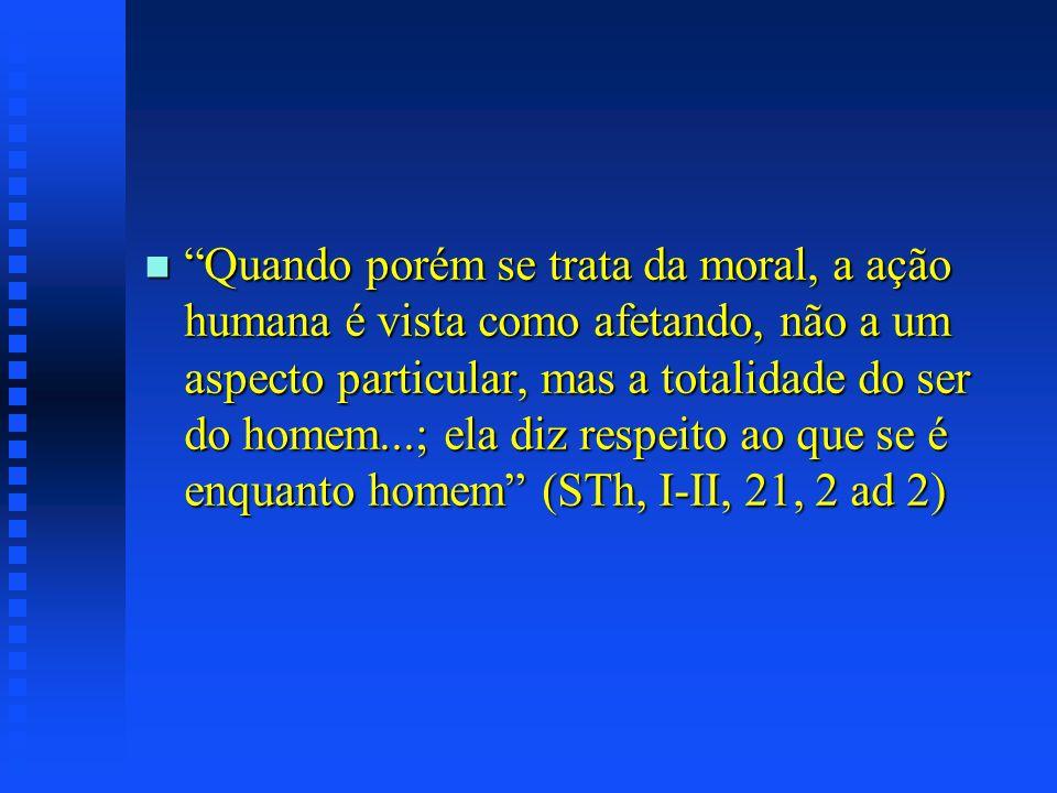 n Quando porém se trata da moral, a ação humana é vista como afetando, não a um aspecto particular, mas a totalidade do ser do homem...; ela diz respe