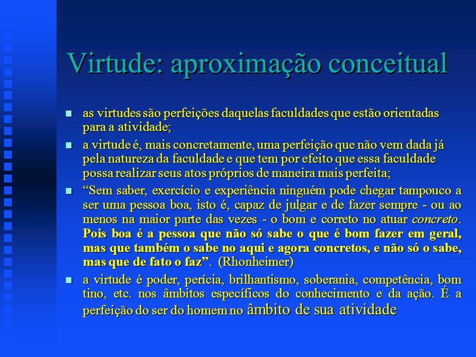 Virtude: aproximação conceitual as virtudes são perfeições daquelas faculdades que estão orientadas para a atividade; as virtudes são perfeições daque