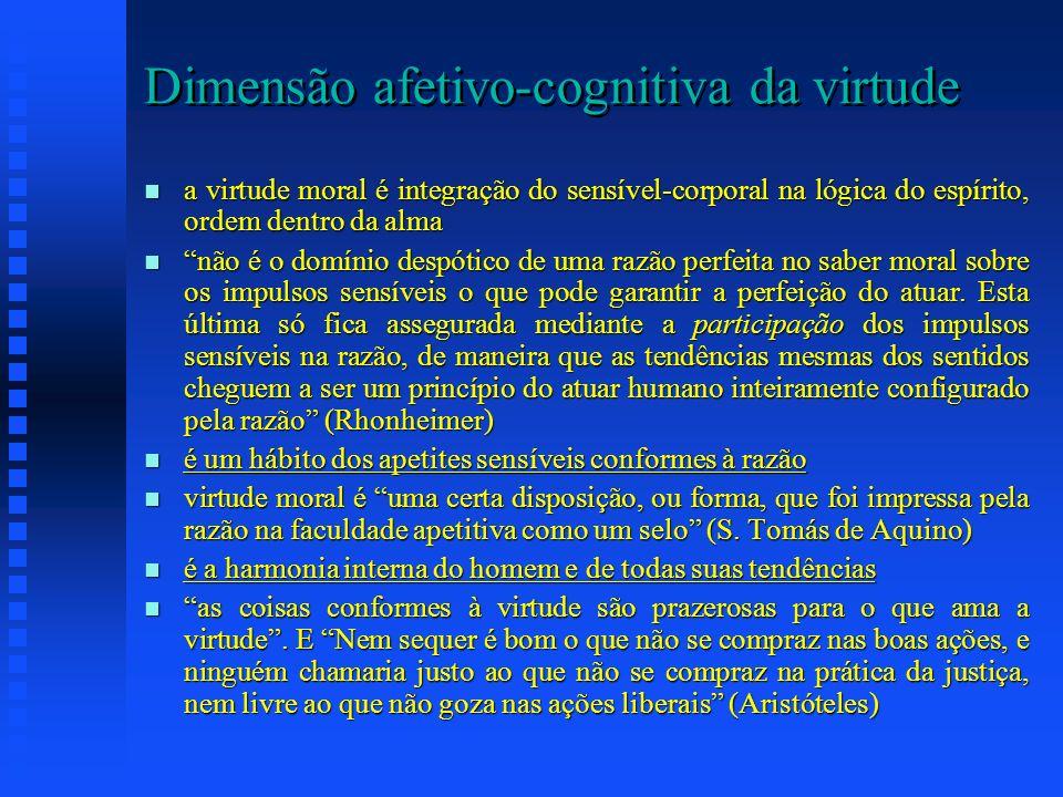 Dimensão afetivo-cognitiva da virtude n a virtude moral é integração do sensível-corporal na lógica do espírito, ordem dentro da alma n não é o domíni