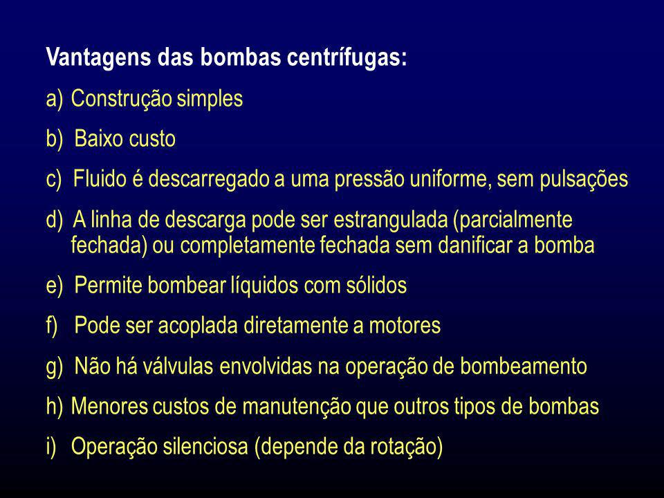 Vantagens das bombas centrífugas: a)Construção simples b) Baixo custo c) Fluido é descarregado a uma pressão uniforme, sem pulsações d) A linha de des