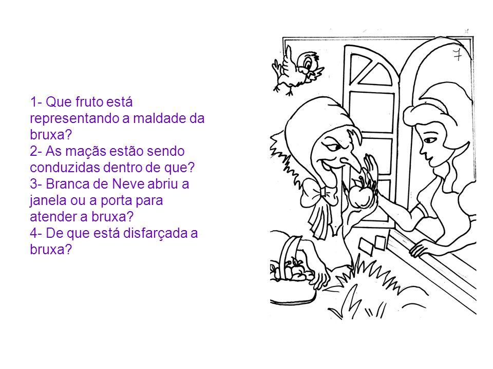 1- Que fruto está representando a maldade da bruxa? 2- As maçãs estão sendo conduzidas dentro de que? 3- Branca de Neve abriu a janela ou a porta para