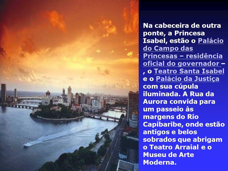 Na cabeceira de outra ponte, a Princesa Isabel, estão o Palácio do Campo das Princesas – residência oficial do governador –, o Teatro Santa Isabel e o