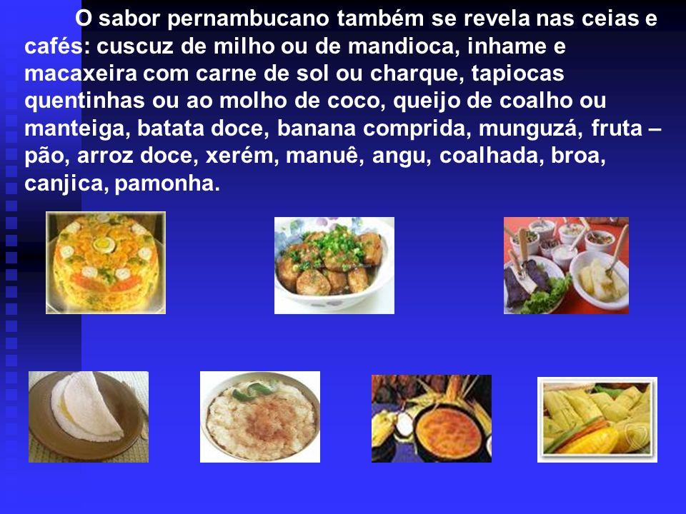 O sabor pernambucano também se revela nas ceias e cafés: cuscuz de milho ou de mandioca, inhame e macaxeira com carne de sol ou charque, tapiocas quen