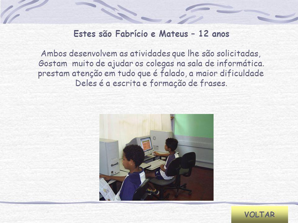 VOLTAR Estes são Fabrício e Mateus – 12 anos Ambos desenvolvem as atividades que lhe são solicitadas, Gostam muito de ajudar os colegas na sala de inf