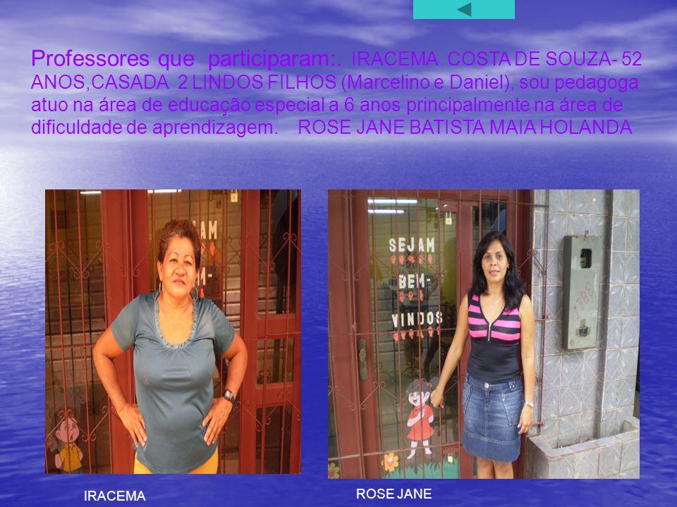Professores que participaram:. IRACEMA COSTA DE SOUZA- 52 ANOS,CASADA 2 LINDOS FILHOS (Marcelino e Daniel), sou pedagoga atuo na área de educação espe