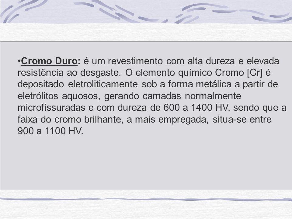 Cromo Duro: é um revestimento com alta dureza e elevada resistência ao desgaste. O elemento químico Cromo [Cr] é depositado eletroliticamente sob a fo