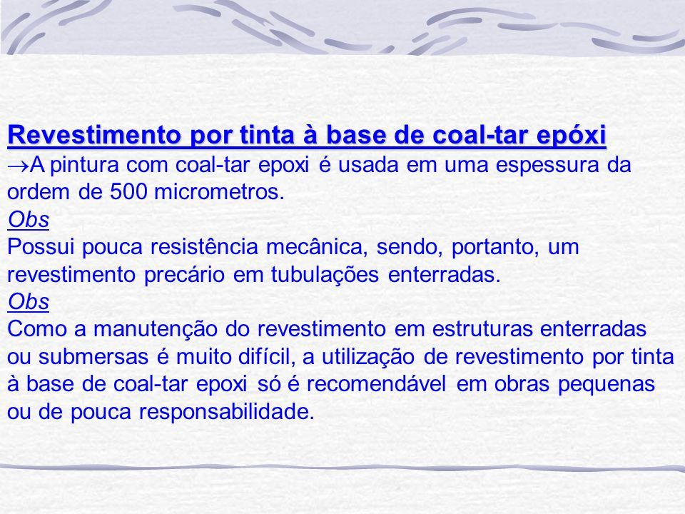 Revestimento por tinta à base de coal-tar epóxi A pintura com coal-tar epoxi é usada em uma espessura da ordem de 500 micrometros. Obs Possui pouca re