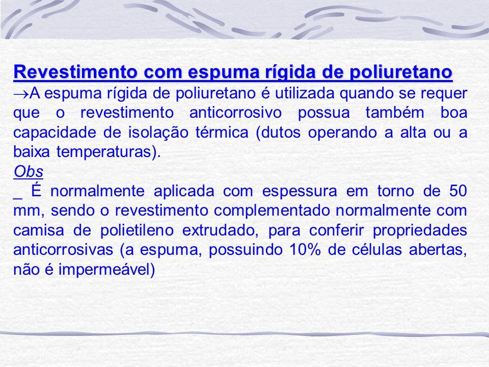 Revestimento com espuma rígida de poliuretano A espuma rígida de poliuretano é utilizada quando se requer que o revestimento anticorrosivo possua tamb