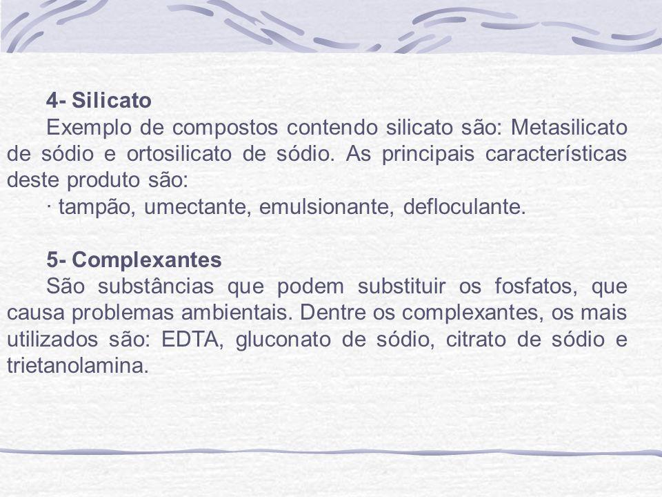 4- Silicato Exemplo de compostos contendo silicato são: Metasilicato de sódio e ortosilicato de sódio. As principais características deste produto são