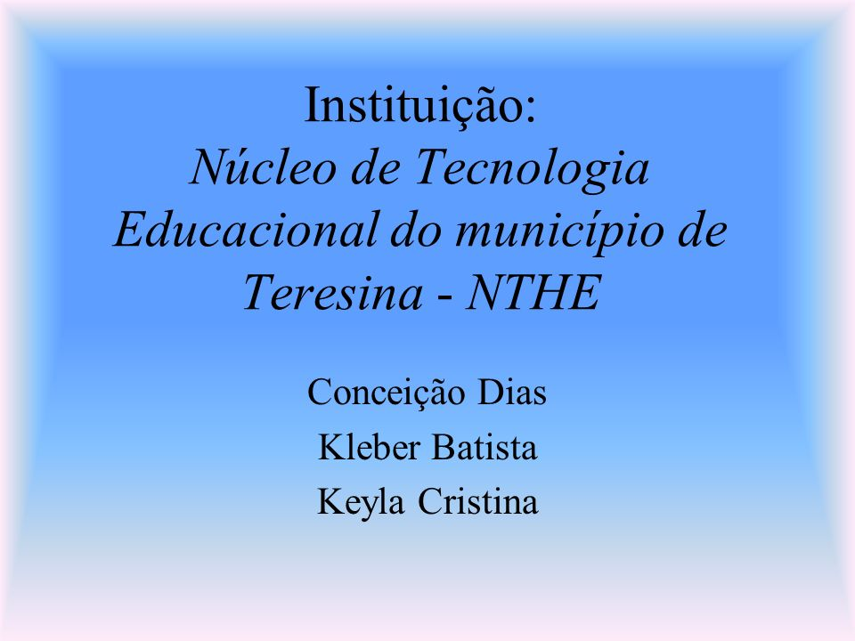 Instituição: Núcleo de Tecnologia Educacional do município de Teresina - NTHE Conceição Dias Kleber Batista Keyla Cristina