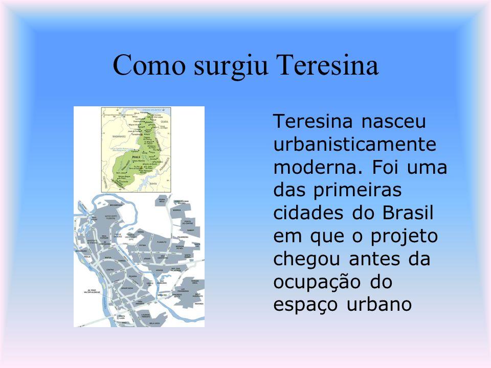 Como surgiu Teresina Teresina nasceu urbanisticamente moderna. Foi uma das primeiras cidades do Brasil em que o projeto chegou antes da ocupação do es