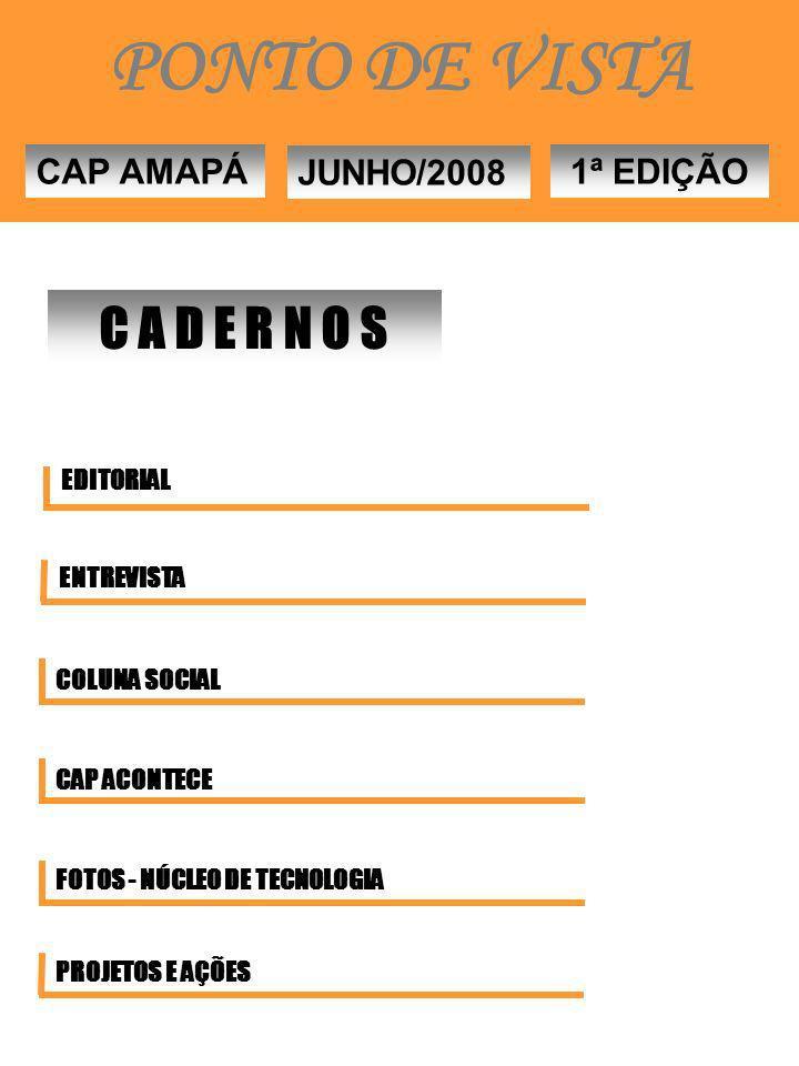 EDITORIAL ENTREVISTA COLUNA SOCIAL CAP ACONTECE FOTOS - NÚCLEO DE TECNOLOGIA C A D E R N O S CAP AMAPÁ JUNHO/2008 1ª EDIÇÃO PROJETOS E AÇÕES PONTO DE VISTA