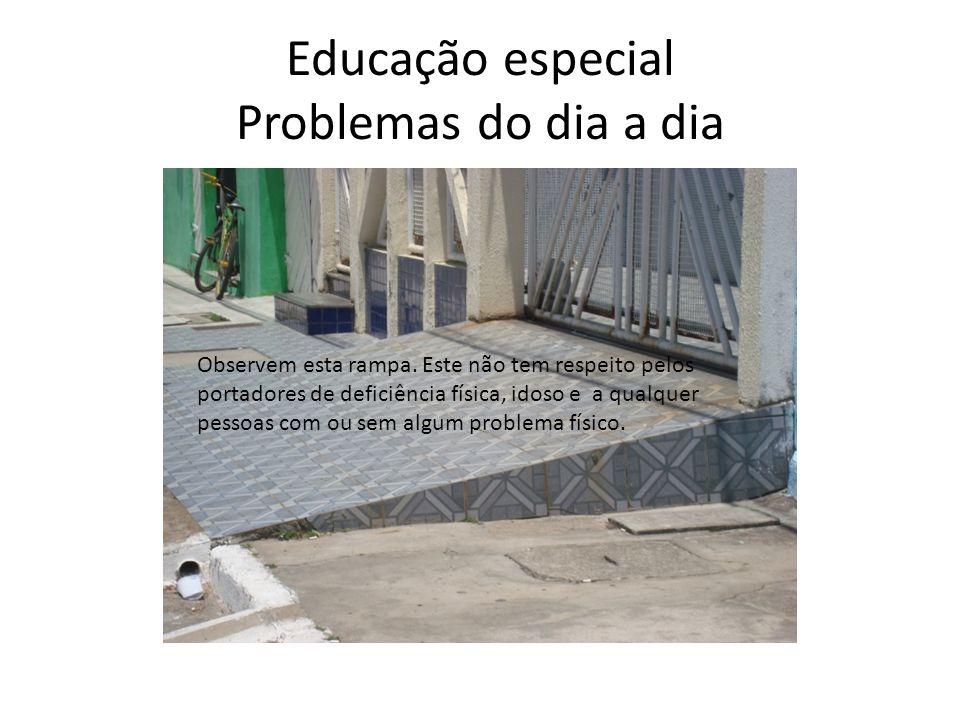 Educação especial Problemas do dia a dia Observem esta rampa. Este não tem respeito pelos portadores de deficiência física, idoso e a qualquer pessoas