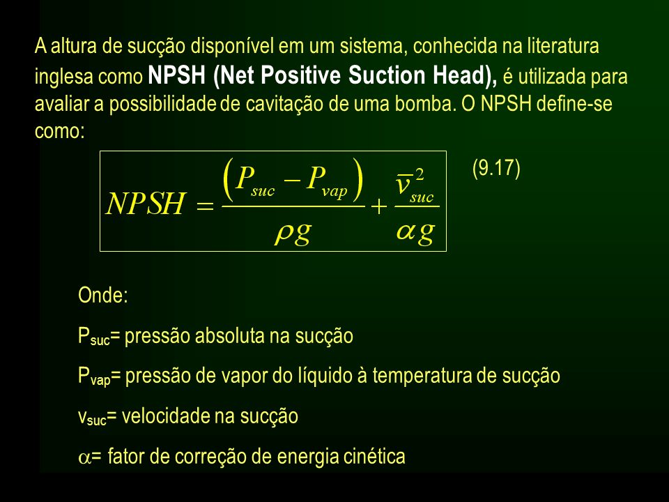 A altura de sucção disponível em um sistema, conhecida na literatura inglesa como NPSH (Net Positive Suction Head), é utilizada para avaliar a possibi