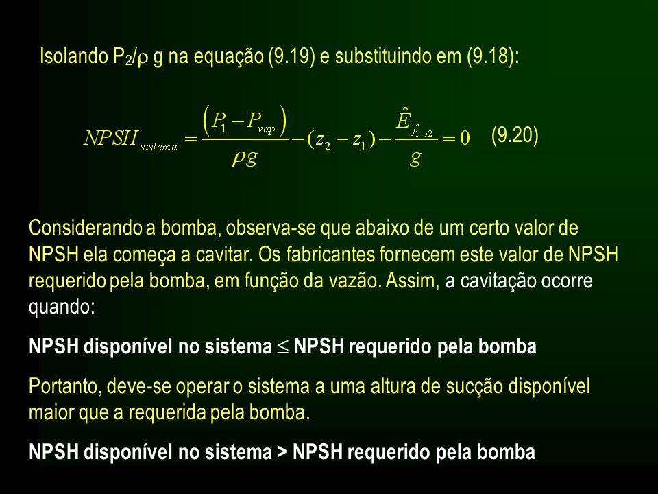 Isolando P 2 / g na equação (9.19) e substituindo em (9.18): (9.20) Considerando a bomba, observa-se que abaixo de um certo valor de NPSH ela começa a