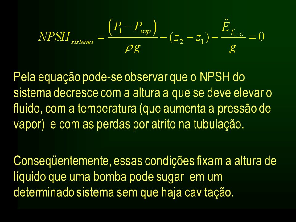 Pela equação pode-se observar que o NPSH do sistema decresce com a altura a que se deve elevar o fluido, com a temperatura (que aumenta a pressão de v