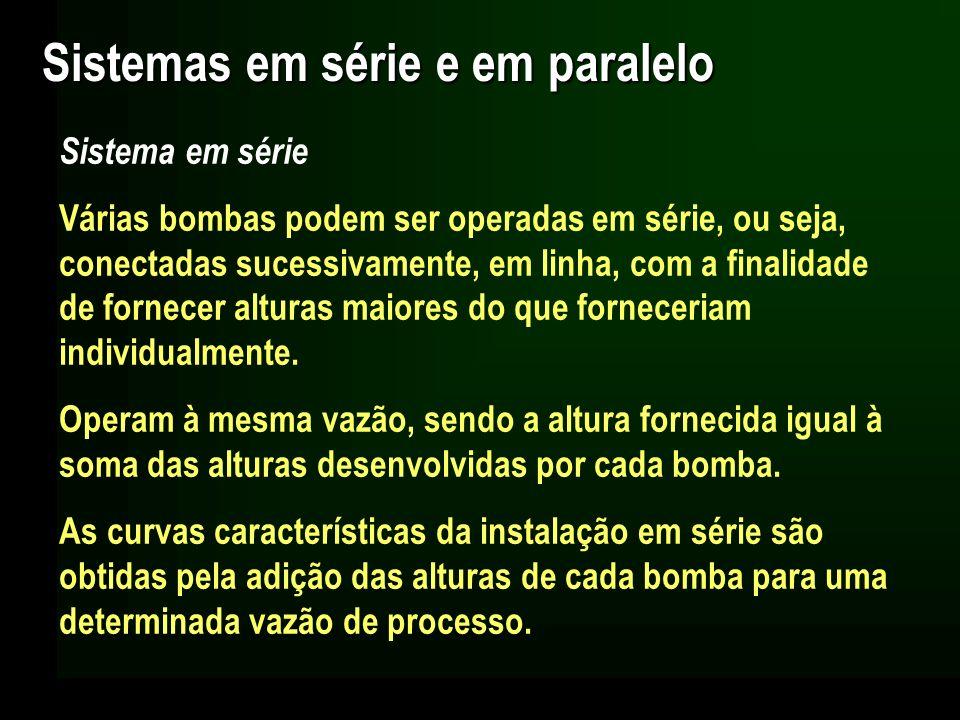 Sistemas em série e em paralelo Sistema em série Várias bombas podem ser operadas em série, ou seja, conectadas sucessivamente, em linha, com a finali