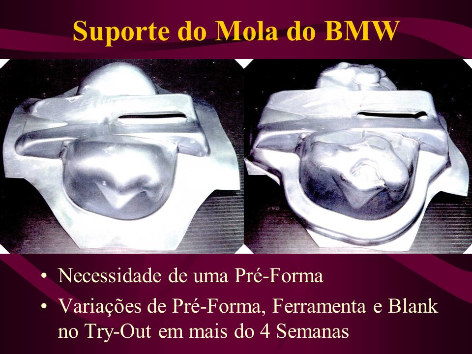 Suporte do Mola do BMW Necessidade de uma Pré-Forma Variações de Pré-Forma, Ferramenta e Blank no Try-Out em mais do 4 Semanas