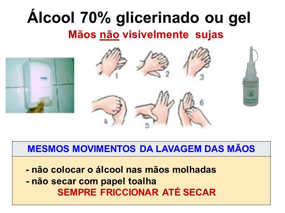 Álcool 70% glicerinado ou gel Mãos não visivelmente sujas MESMOS MOVIMENTOS DA LAVAGEM DAS MÃOS - não colocar o álcool nas mãos molhadas - não secar com papel toalha SEMPRE FRICCIONAR ATÉ SECAR