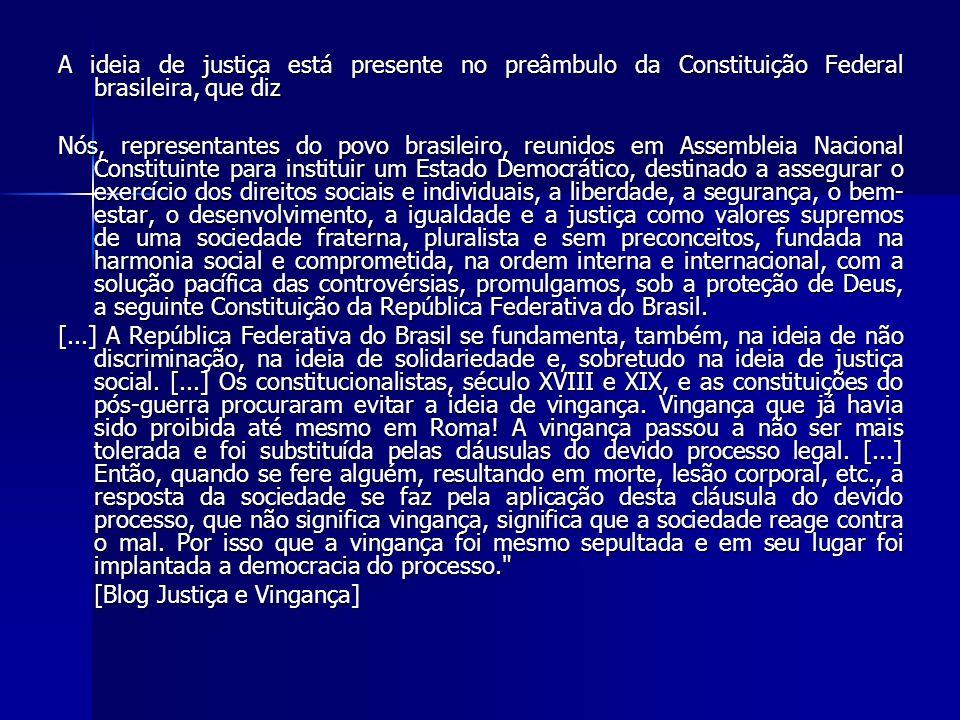 A ideia de justiça está presente no preâmbulo da Constituição Federal brasileira, que diz Nós, representantes do povo brasileiro, reunidos em Assemble