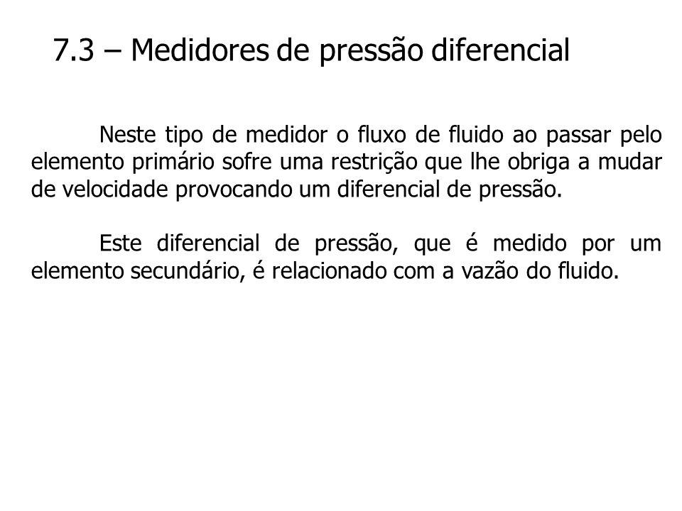 7.3 – Medidores de pressão diferencial Neste tipo de medidor o fluxo de fluido ao passar pelo elemento primário sofre uma restrição que lhe obriga a m