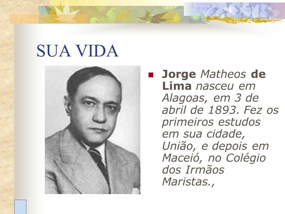 SUA VIDA Jorge Matheos de Lima nasceu em Alagoas, em 3 de abril de 1893. Fez os primeiros estudos em sua cidade, União, e depois em Maceió, no Colégio
