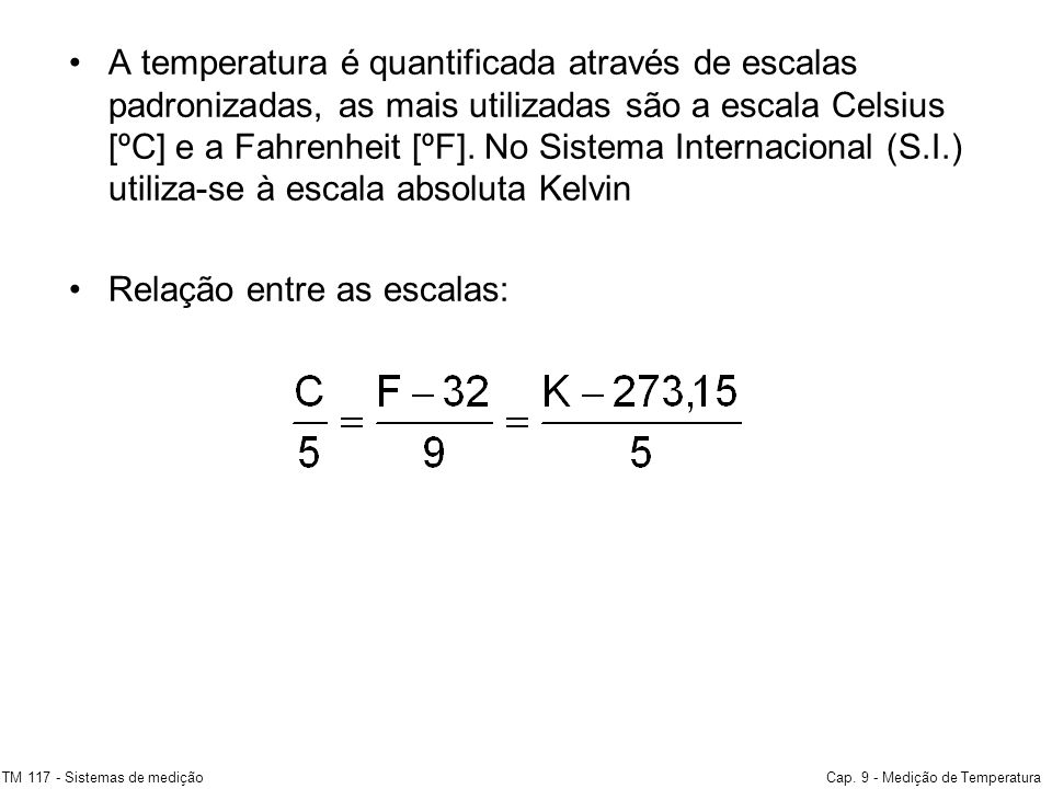 A temperatura é quantificada através de escalas padronizadas, as mais utilizadas são a escala Celsius [ºC] e a Fahrenheit [ºF]. No Sistema Internacion