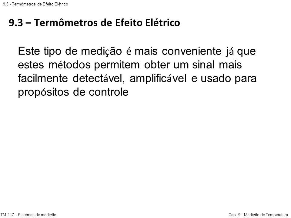 9.3 – Termômetros de Efeito Elétrico 9.3 - Termômetros de Efeito Elétrico TM 117 - Sistemas de mediçãoCap. 9 - Medição de Temperatura Este tipo de med